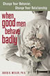 When Good Men Behave Badly: Change Your Behavior, Change Your Relationship, by David B. Wexler